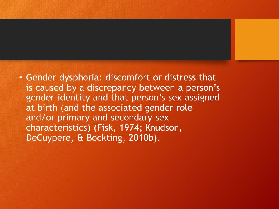 Gender dysphoria: discomfort or distress that is caused by a discrepancy between a person's gender identity and that person's sex assigned at birth (and the associated gender role and/or primary and secondary sex characteristics) (Fisk, 1974; Knudson, DeCuypere, & Bockting, 2010b).