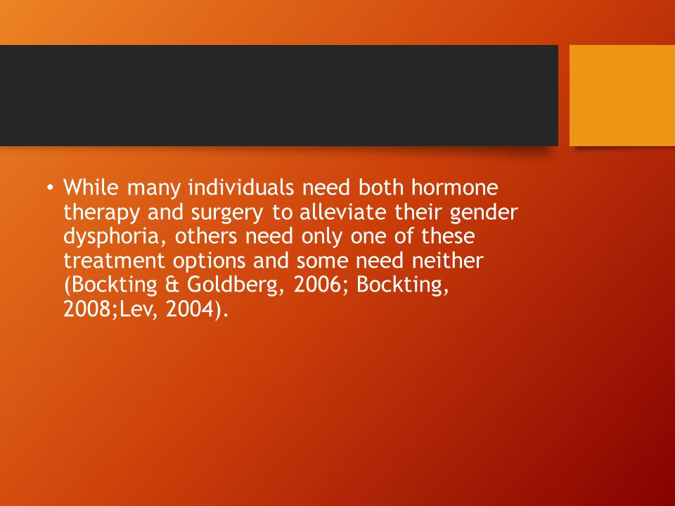 While many individuals need both hormone therapy and surgery to alleviate their gender dysphoria, others need only one of these treatment options and some need neither (Bockting & Goldberg, 2006; Bockting, 2008;Lev, 2004).
