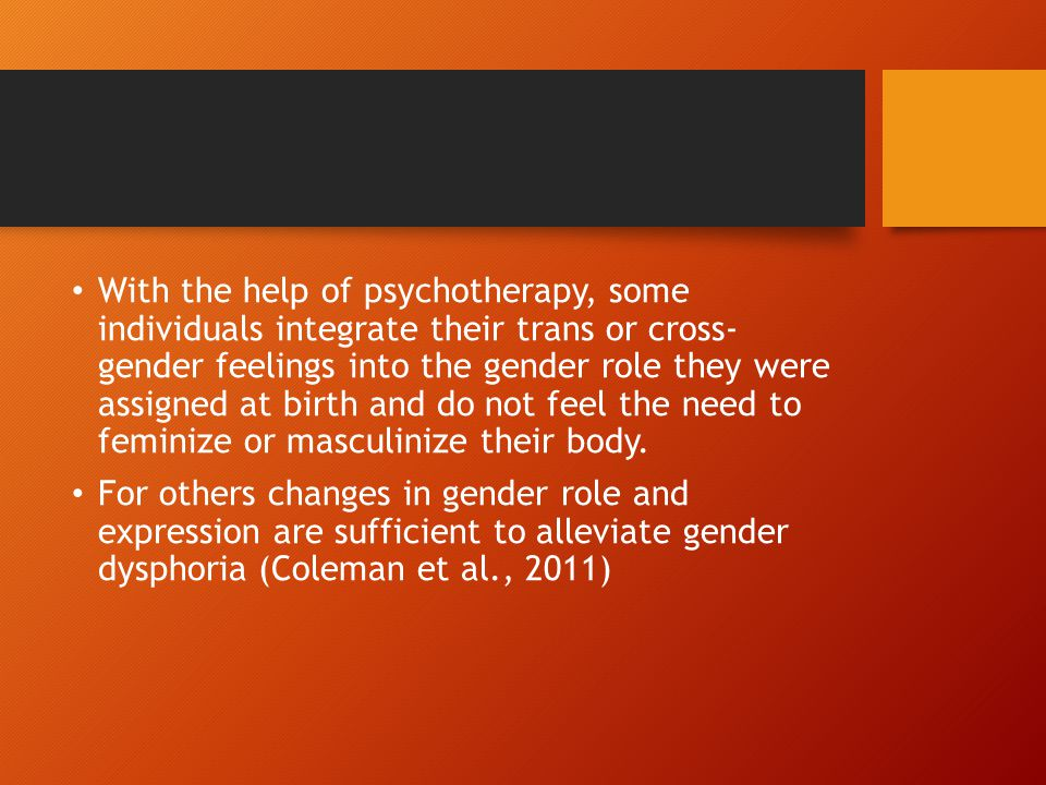 With the help of psychotherapy, some individuals integrate their trans or cross- gender feelings into the gender role they were assigned at birth and do not feel the need to feminize or masculinize their body.