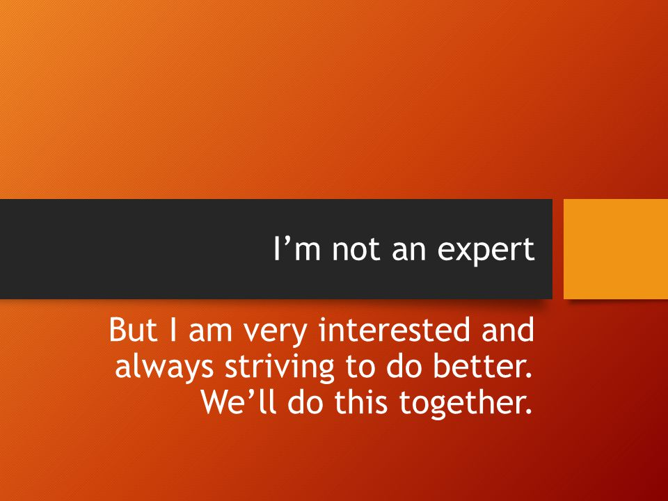 I'm not an expert But I am very interested and always striving to do better.