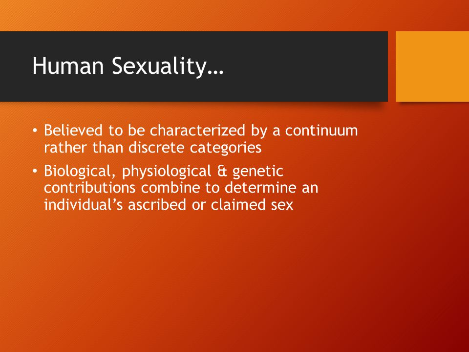 Human Sexuality… Believed to be characterized by a continuum rather than discrete categories.