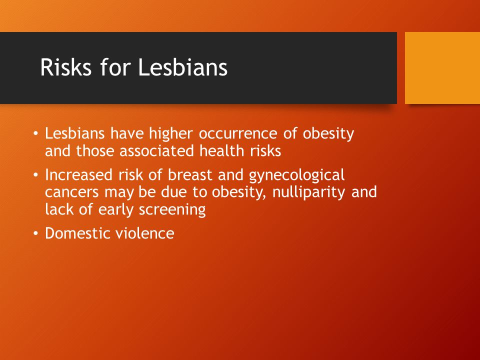 Risks for Lesbians Lesbians have higher occurrence of obesity and those associated health risks.
