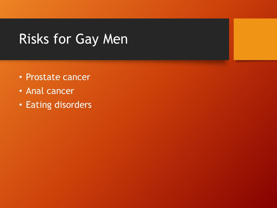 Risks for Gay Men Prostate cancer Anal cancer Eating disorders