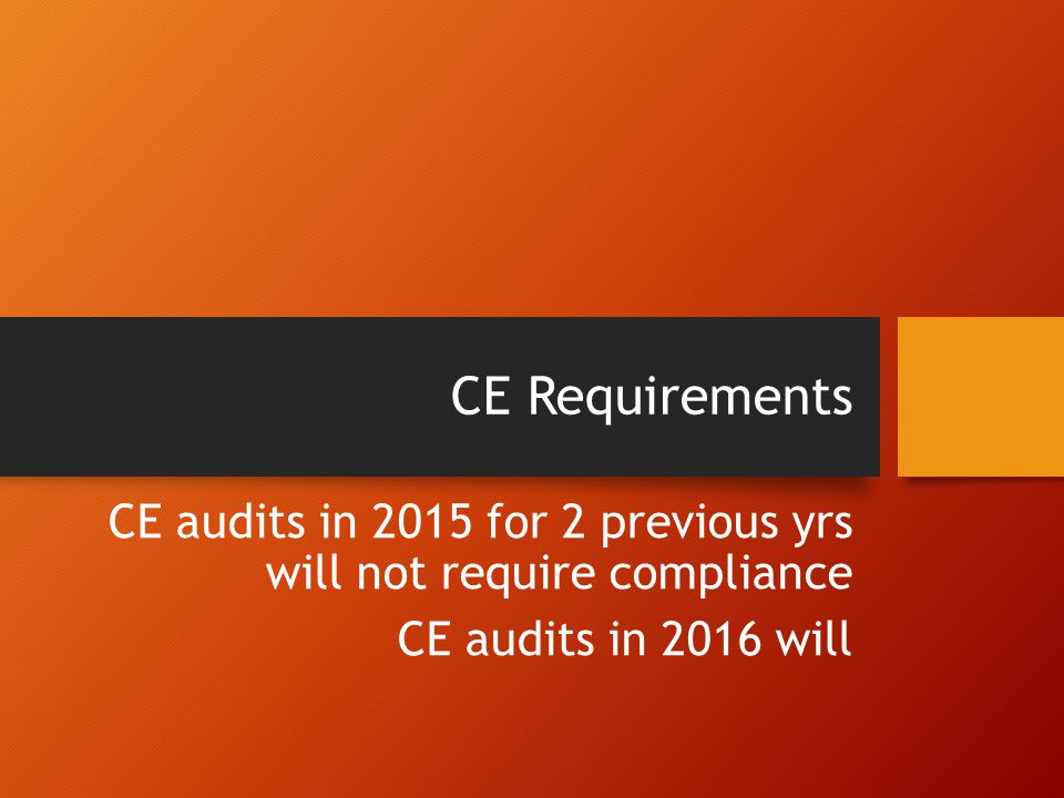 CE Requirements CE audits in 2015 for 2 previous yrs will not require compliance.
