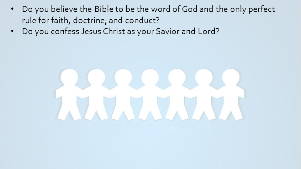 Do you believe the Bible to be the word of God and the only perfect rule for faith, doctrine, and conduct