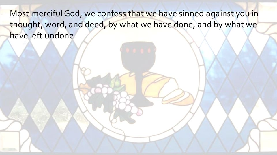 Most merciful God, we confess that we have sinned against you in thought, word, and deed, by what we have done, and by what we have left undone.
