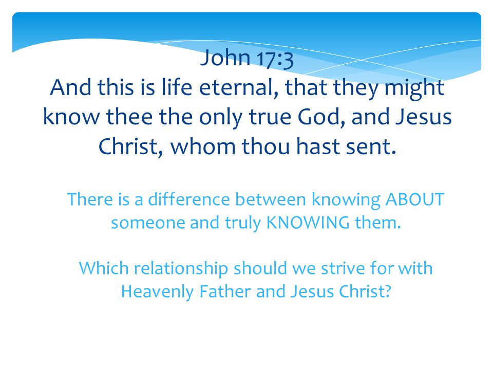 John 17:3 And this is life eternal, that they might know thee the only true God, and Jesus Christ, whom thou hast sent.