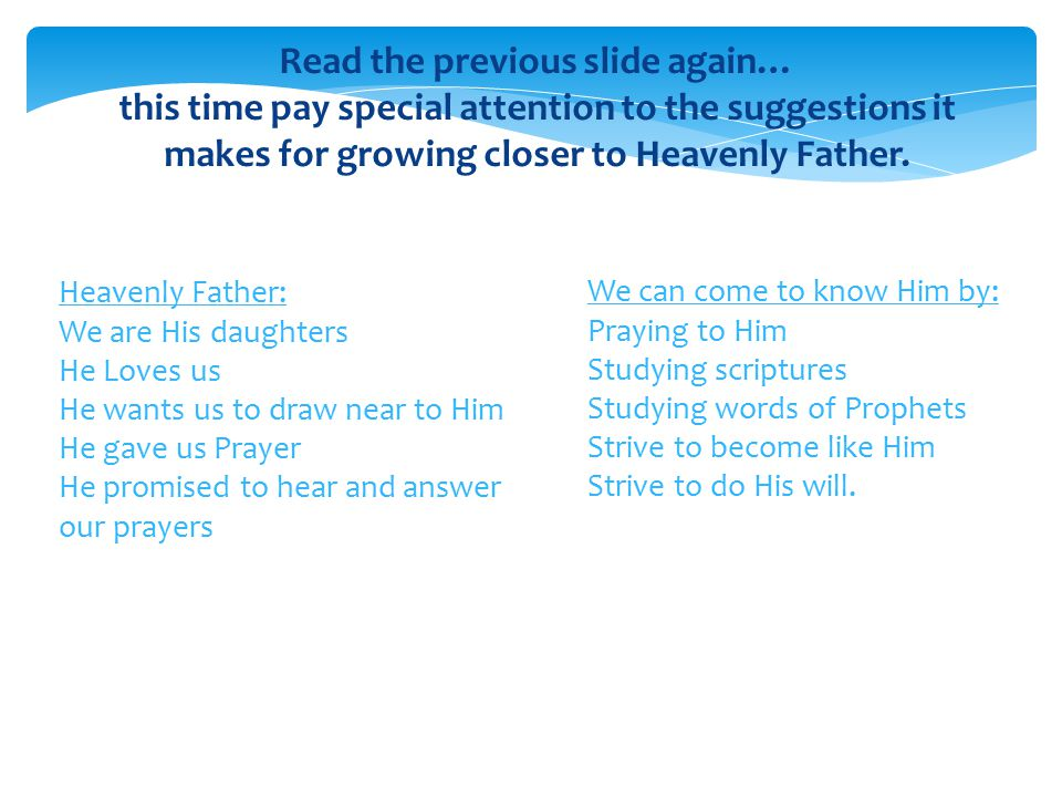 Read the previous slide again… this time pay special attention to the suggestions it makes for growing closer to Heavenly Father.