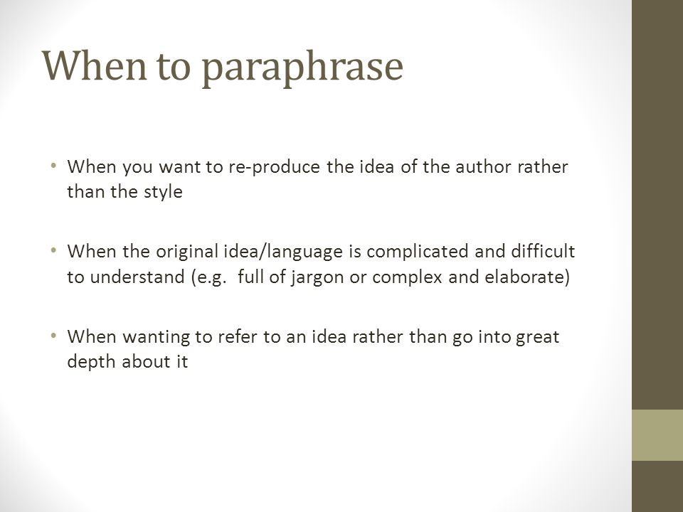 When to paraphrase When you want to re-produce the idea of the author rather than the style.