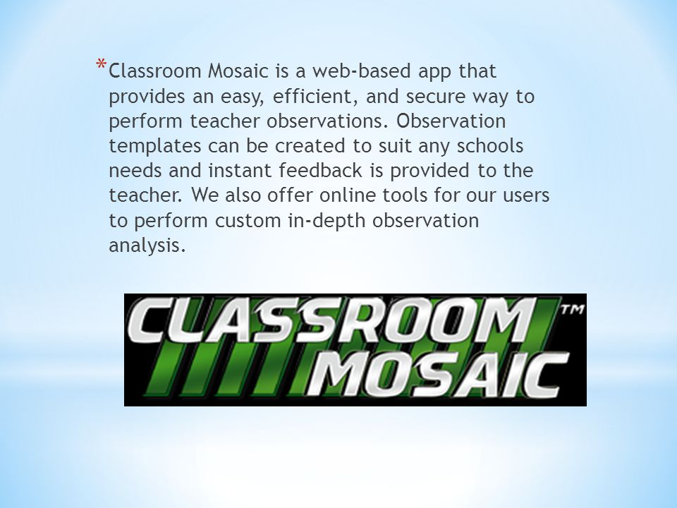 Classroom Mosaic is a web-based app that provides an easy, efficient, and secure way to perform teacher observations.