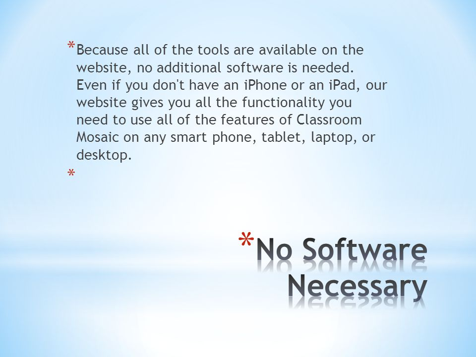 Because all of the tools are available on the website, no additional software is needed. Even if you don t have an iPhone or an iPad, our website gives you all the functionality you need to use all of the features of Classroom Mosaic on any smart phone, tablet, laptop, or desktop.