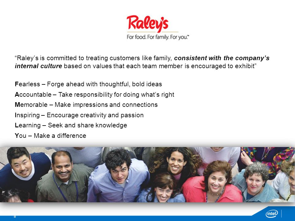 Raley's is committed to treating customers like family, consistent with the company's internal culture based on values that each team member is encouraged to exhibit Fearless – Forge ahead with thoughtful, bold ideas Accountable – Take responsibility for doing what's right Memorable – Make impressions and connections Inspiring – Encourage creativity and passion Learning – Seek and share knowledge You – Make a difference