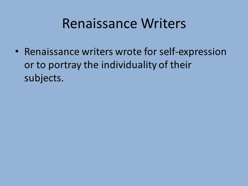 Renaissance Writers Renaissance writers wrote for self-expression or to portray the individuality of their subjects.