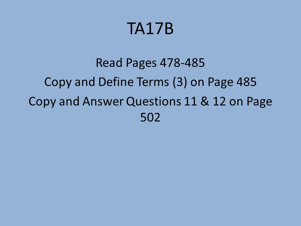 TA17B Read Pages 478-485 Copy and Define Terms (3) on Page 485 Copy and Answer Questions 11 & 12 on Page 502