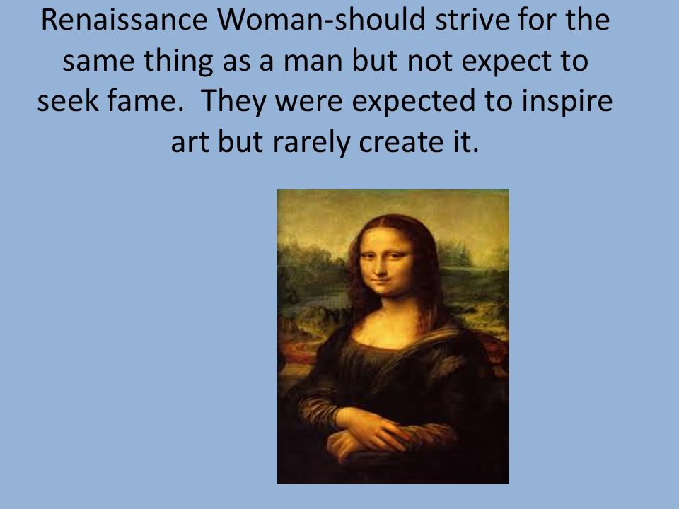 Renaissance Woman-should strive for the same thing as a man but not expect to seek fame.
