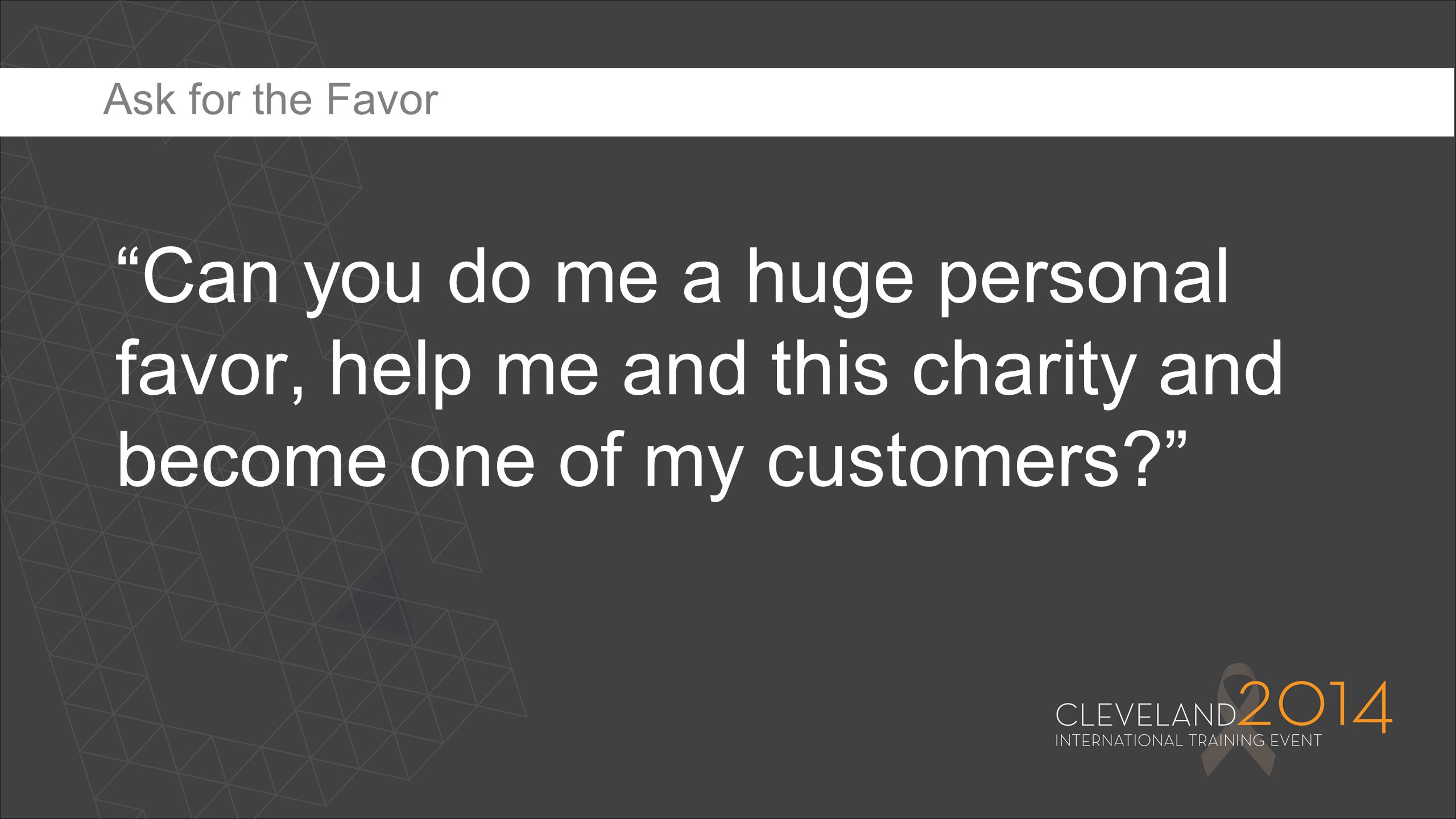 Ask for the Favor Can you do me a huge personal favor, help me and this charity and become one of my customers