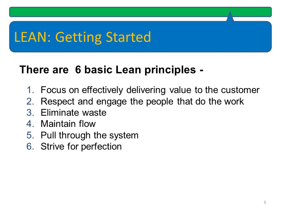 LEAN: Getting Started There are 6 basic Lean principles -