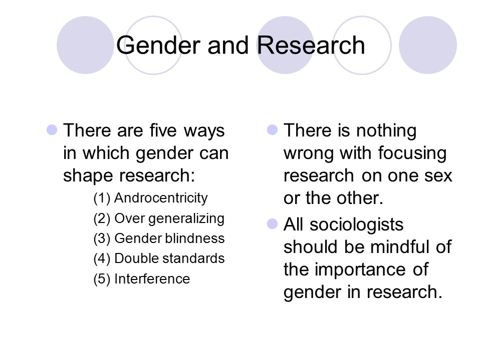 Gender and Research There are five ways in which gender can shape research: (1) Androcentricity. (2) Over generalizing.