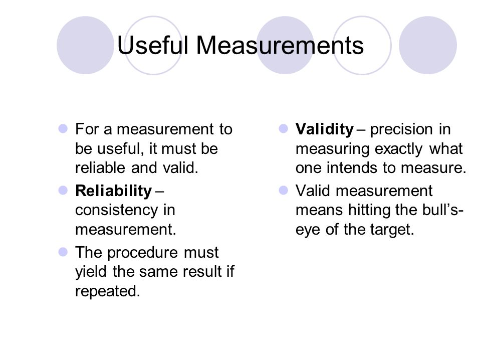 Useful Measurements For a measurement to be useful, it must be reliable and valid. Reliability – consistency in measurement.