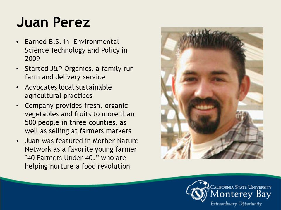 Juan Perez Earned B.S. in Environmental Science Technology and Policy in 2009. Started J&P Organics, a family run farm and delivery service.