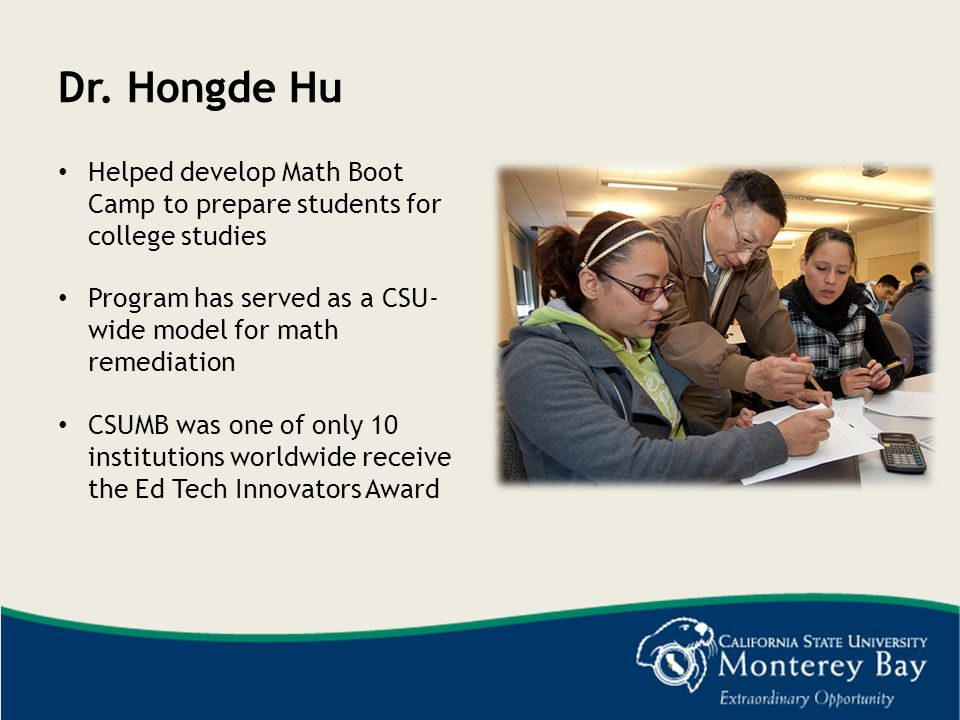 Dr. Hongde Hu Helped develop Math Boot Camp to prepare students for college studies. Program has served as a CSU- wide model for math remediation.