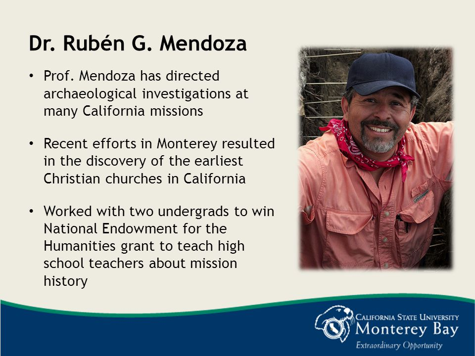 Dr. Rubén G. Mendoza Prof. Mendoza has directed archaeological investigations at many California missions.