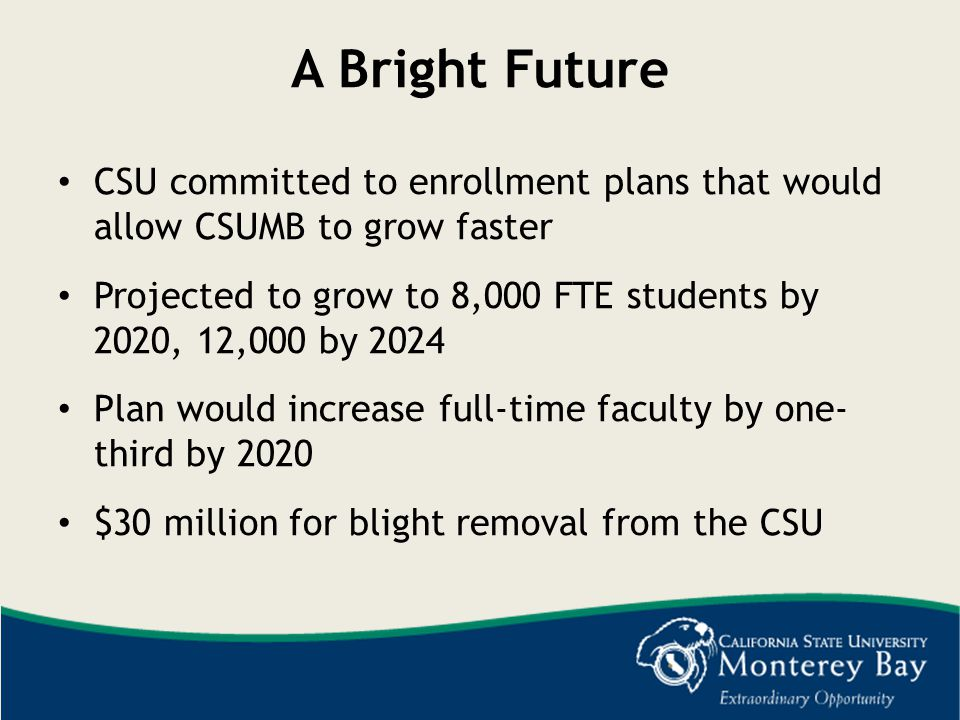 A Bright Future CSU committed to enrollment plans that would allow CSUMB to grow faster.
