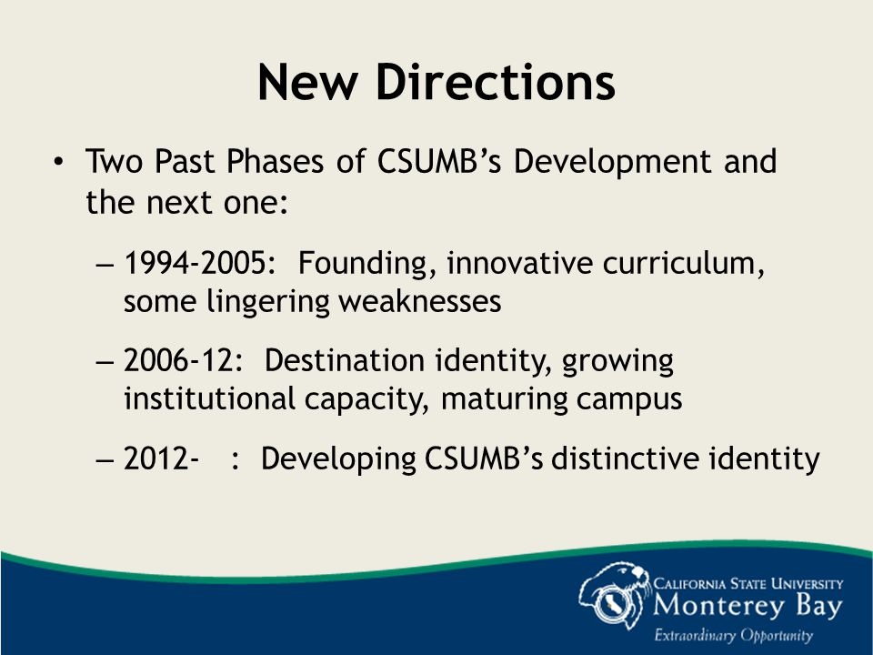 New Directions Two Past Phases of CSUMB's Development and the next one: 1994-2005: Founding, innovative curriculum, some lingering weaknesses.