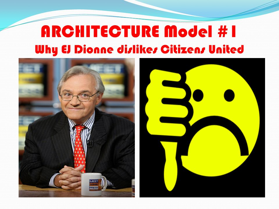 ARCHITECTURE Model #1 Why EJ Dionne dislikes Citizens United