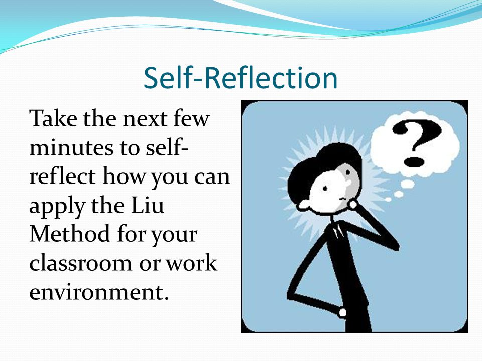 Self-Reflection Take the next few minutes to self-reflect how you can apply the Liu Method for your classroom or work environment.