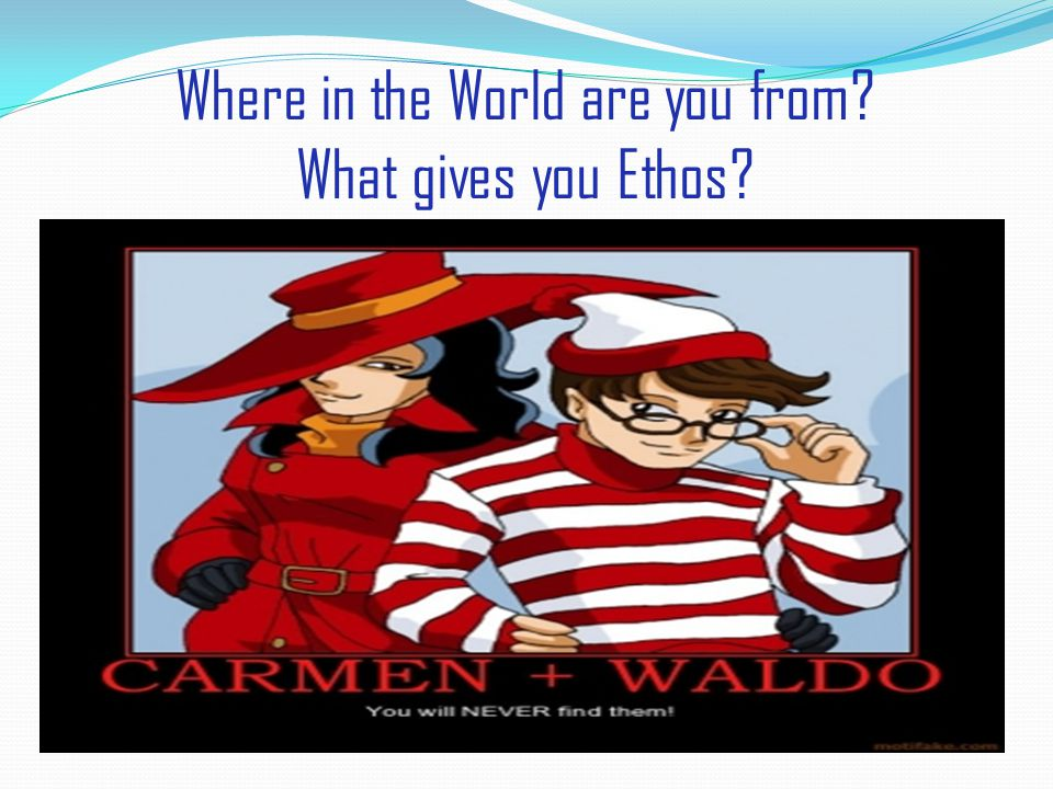 Where in the World are you from What gives you Ethos