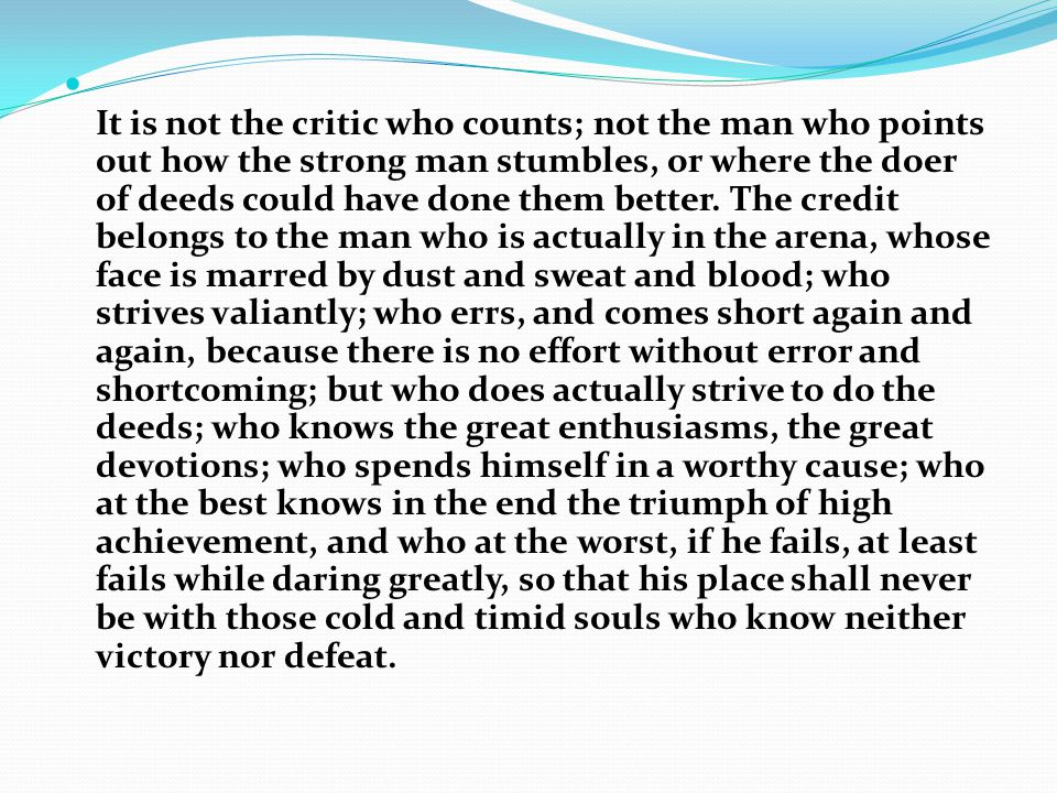 It is not the critic who counts; not the man who points out how the strong man stumbles, or where the doer of deeds could have done them better. The credit belongs to the man who is actually in the arena, whose face is marred by dust and sweat and blood; who strives valiantly; who errs, and comes short again and again, because there is no effort without error and shortcoming; but who does actually strive to do the deeds; who knows the great enthusiasms, the great devotions; who spends himself in a worthy cause; who at the best knows in the end the triumph of high achievement, and who at the worst, if he fails, at least fails while daring greatly, so that his place shall never be with those cold and timid souls who know neither victory nor defeat.