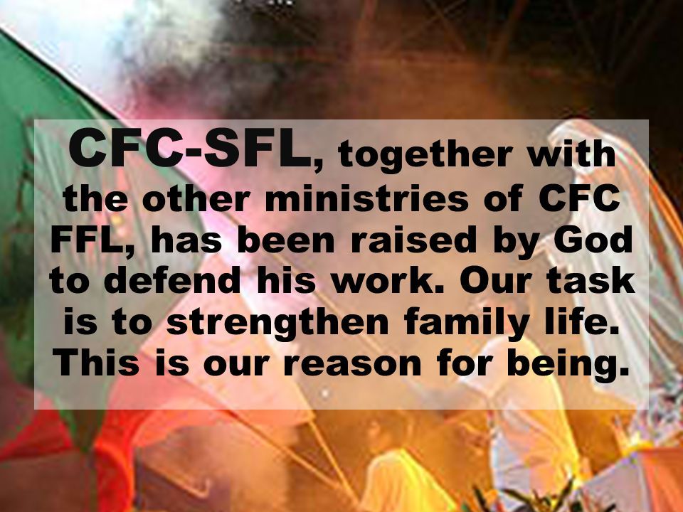CFC-SFL, together with the other ministries of CFC FFL, has been raised by God to defend his work.