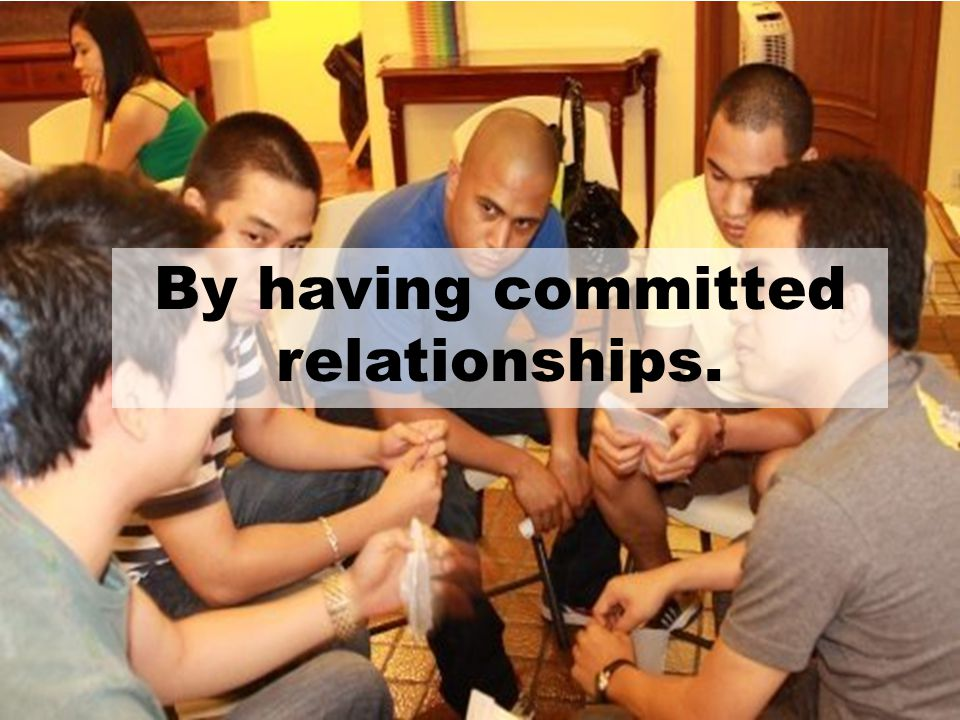 By having committed relationships.