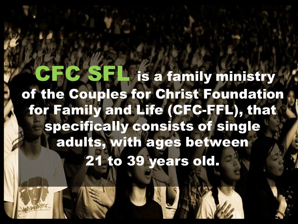 CFC SFL is a family ministry of the Couples for Christ Foundation for Family and Life (CFC-FFL), that specifically consists of single adults, with ages between 21 to 39 years old.