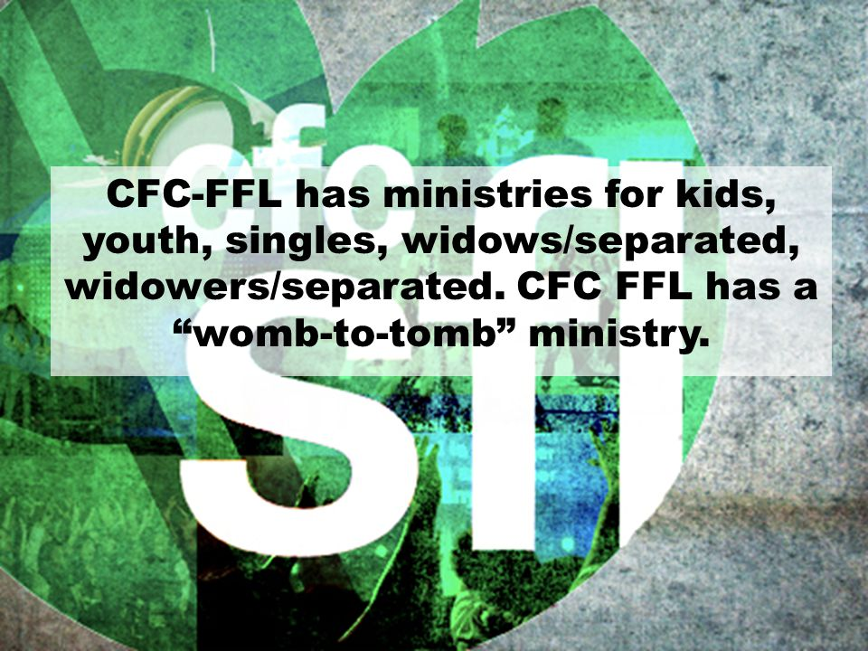 CFC-FFL has ministries for kids, youth, singles, widows/separated, widowers/separated.
