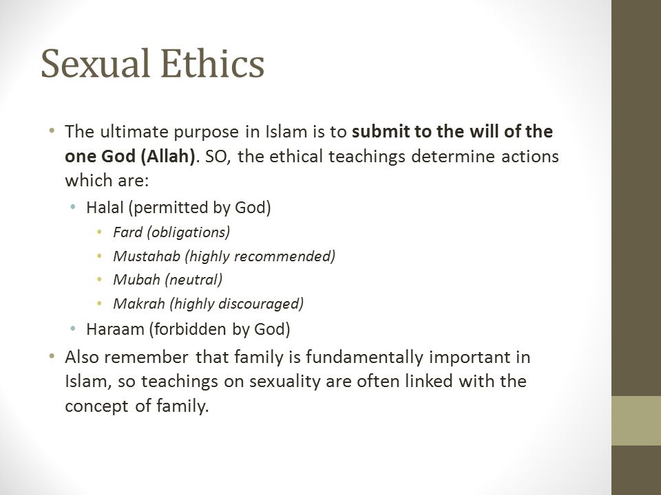 Sexual Ethics The ultimate purpose in Islam is to submit to the will of the one God (Allah). SO, the ethical teachings determine actions which are:
