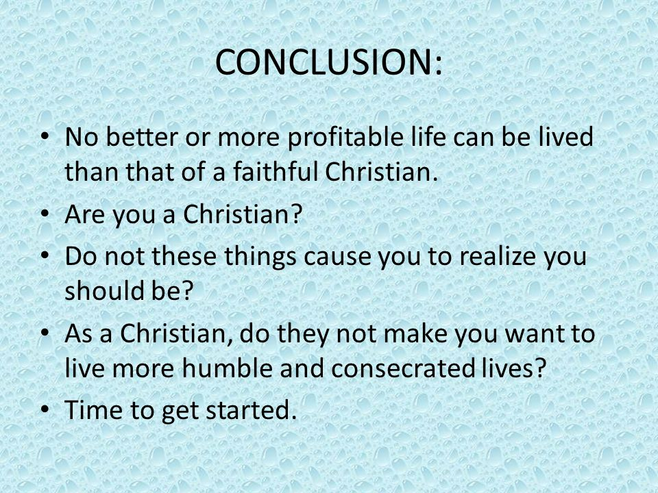 CONCLUSION: No better or more profitable life can be lived than that of a faithful Christian. Are you a Christian