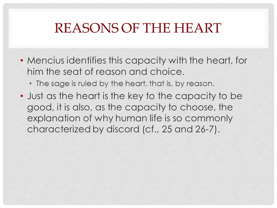 Reasons of the Heart Mencius identifies this capacity with the heart, for him the seat of reason and choice.