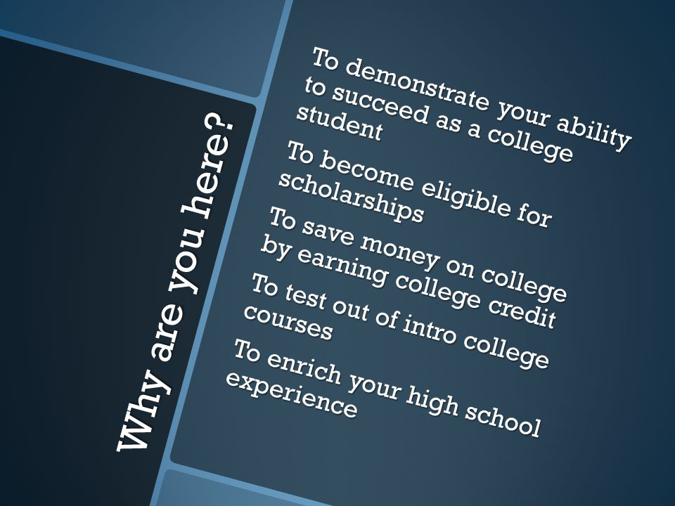 To demonstrate your ability to succeed as a college student To become eligible for scholarships To save money on college by earning college credit To test out of intro college courses To enrich your high school experience