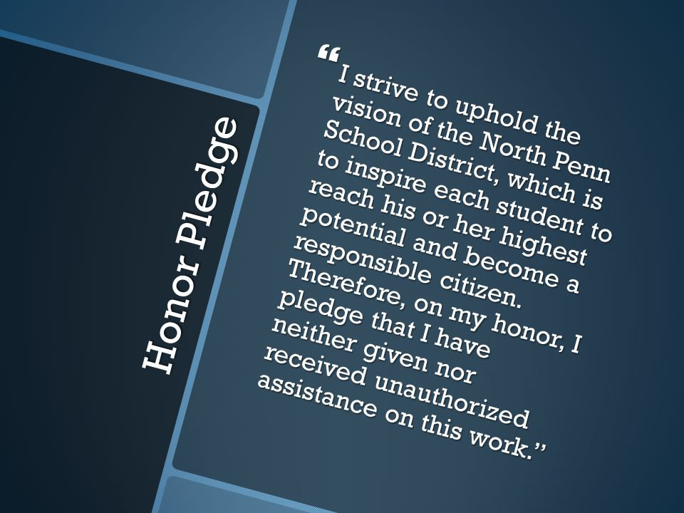 I strive to uphold the vision of the North Penn School District, which is to inspire each student to reach his or her highest potential and become a responsible citizen. Therefore, on my honor, I pledge that I have neither given nor received unauthorized assistance on this work.