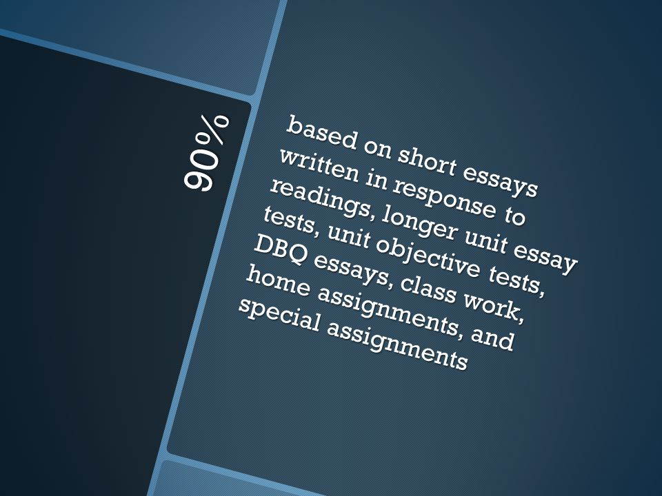 based on short essays written in response to readings, longer unit essay tests, unit objective tests, DBQ essays, class work, home assignments, and special assignments