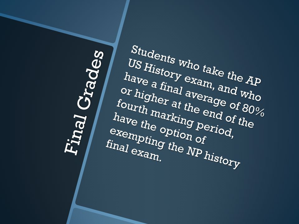 Students who take the AP US History exam, and who have a final average of 80% or higher at the end of the fourth marking period, have the option of exempting the NP history final exam.