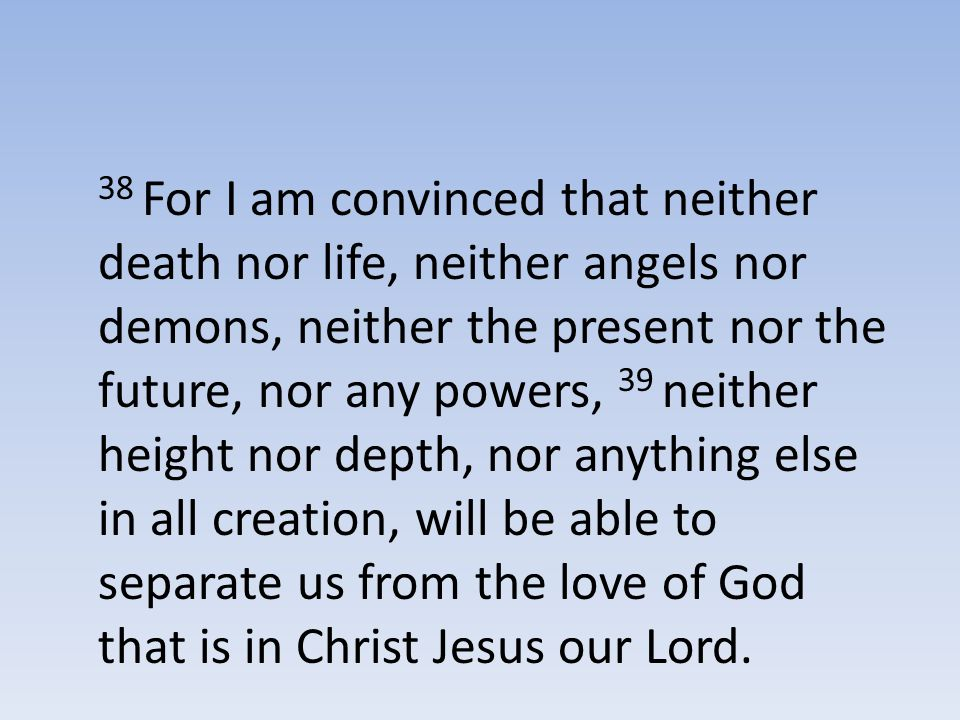 38 For I am convinced that neither death nor life, neither angels nor demons, neither the present nor the future, nor any powers, 39 neither height nor depth, nor anything else in all creation, will be able to separate us from the love of God that is in Christ Jesus our Lord.