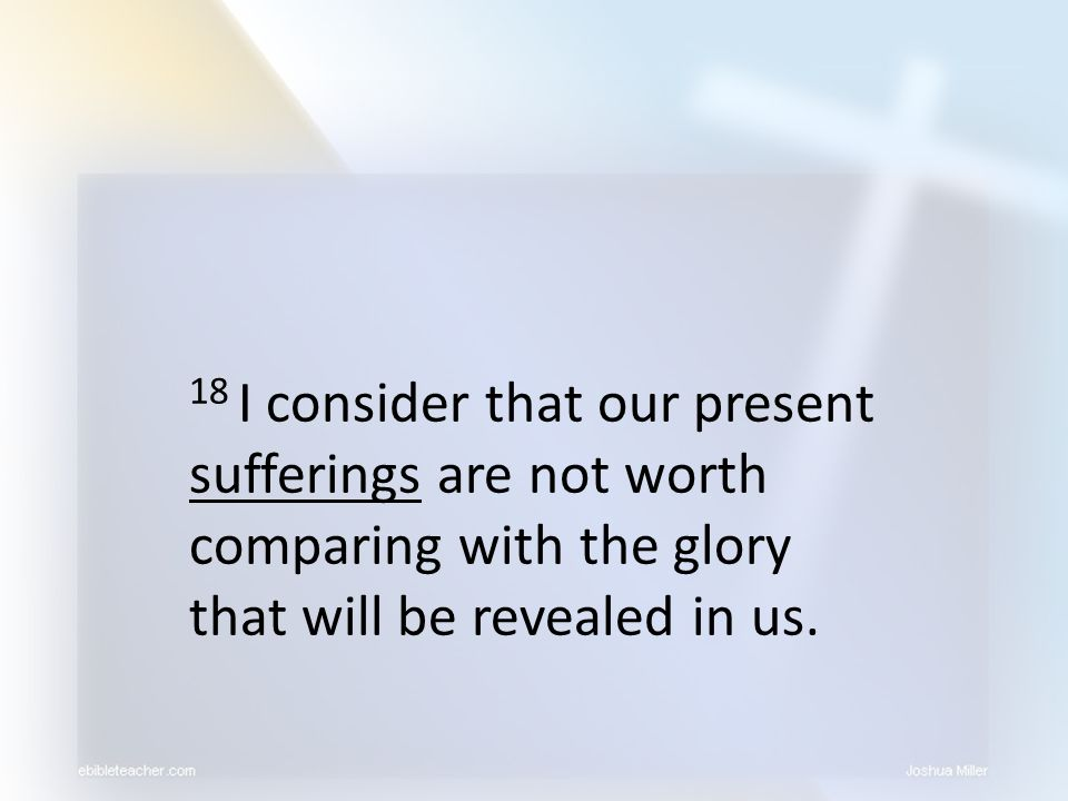 18 I consider that our present sufferings are not worth comparing with the glory that will be revealed in us.