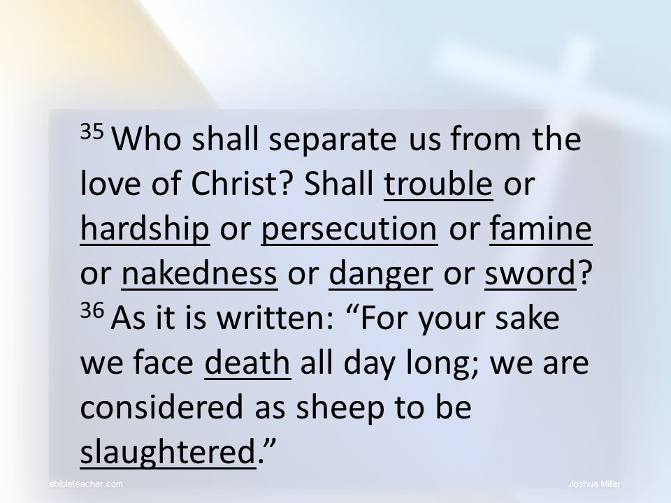 35 Who shall separate us from the love of Christ