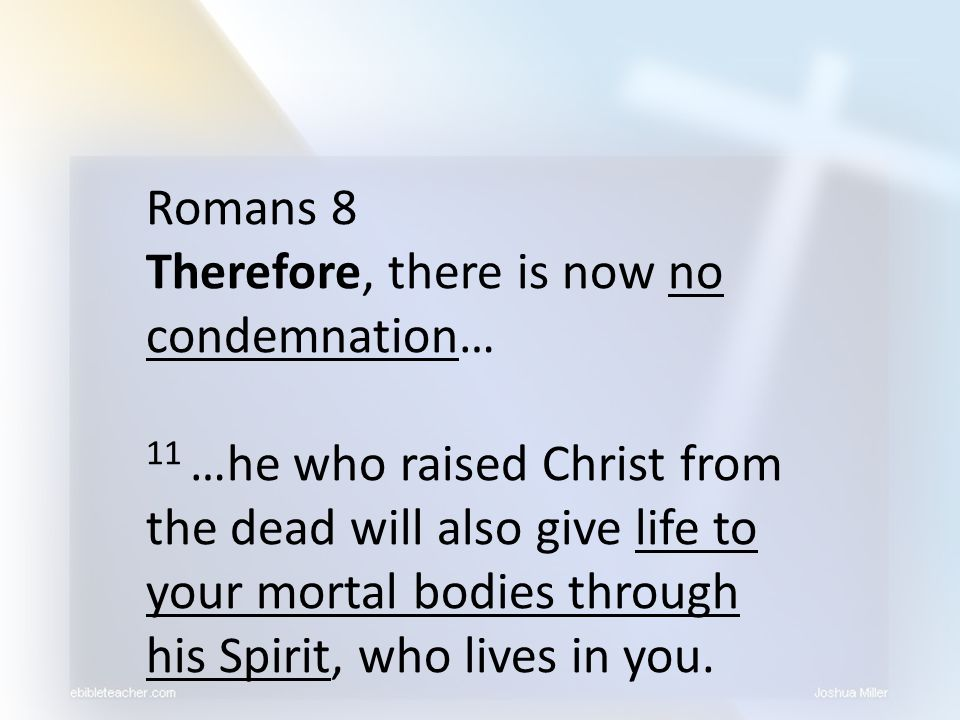 Romans 8 Therefore, there is now no condemnation…
