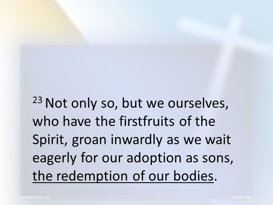 23 Not only so, but we ourselves, who have the firstfruits of the Spirit, groan inwardly as we wait eagerly for our adoption as sons, the redemption of our bodies.