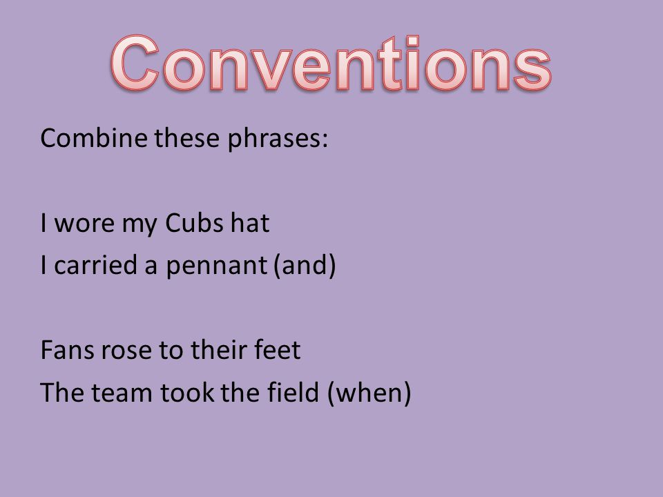 Conventions Combine these phrases: I wore my Cubs hat I carried a pennant (and) Fans rose to their feet The team took the field (when)