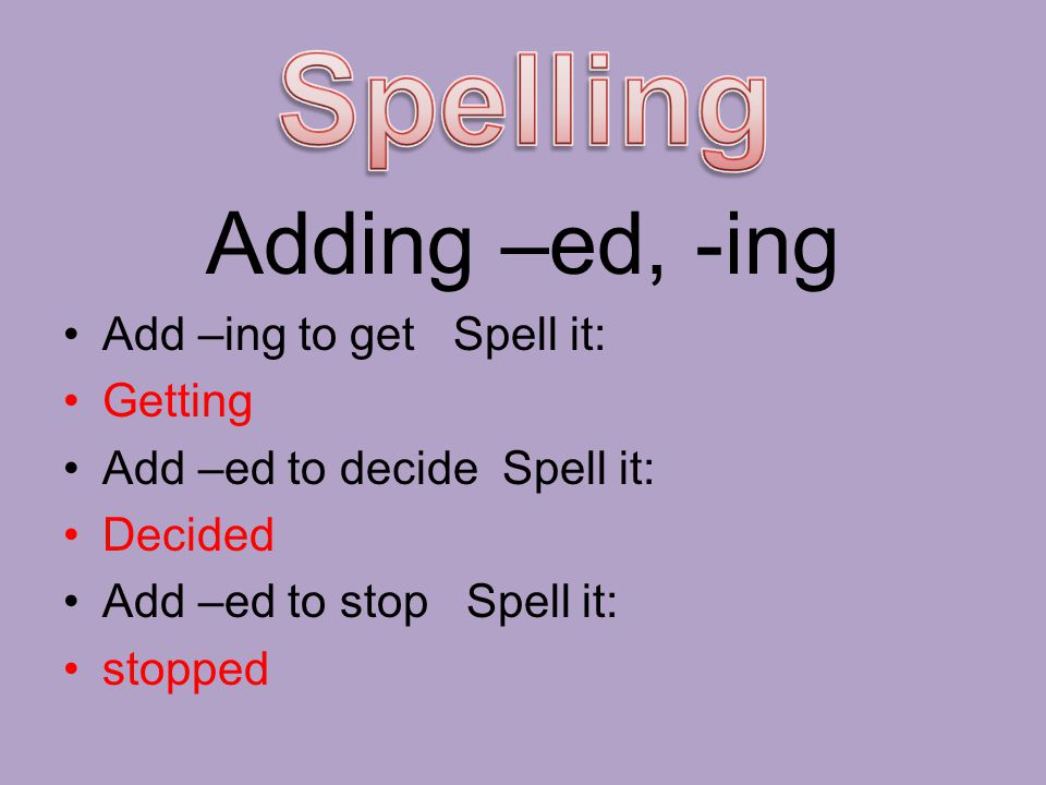 Spelling Adding –ed, -ing Add –ing to get Spell it: Getting